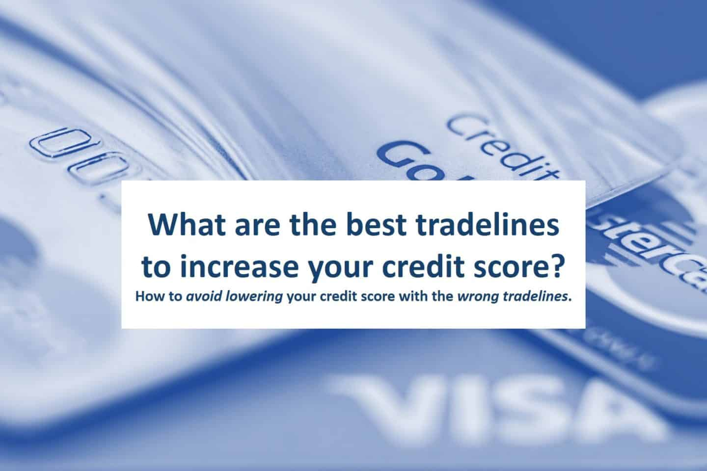 How to avoid lowering your credit score with the wrong tradelines.